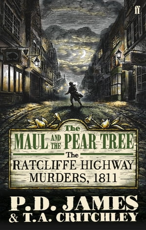 The Maul and the Pear Tree The Ratcliffe Highway Murders 1811