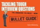 Tackling Tough Interview Questions: Bullet Guides by Karen Mannering