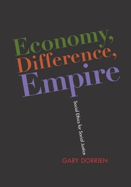Book Economy, Difference, Empire: Social Ethics for Social Justice by Gary Dorrien