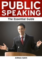 Public Speaking: The Essential Guide by Anthony Galvin