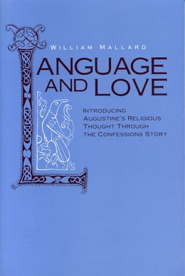 Book Language and Love: Introducing Augustine's Religious Thought Through the Confessions Story by William Mallard