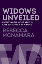 Widows Unveiled: Fashionable Mourning in Late Victorian New York by Rebecca McNamara