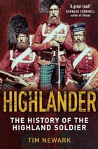 Highlander: The History of The Legendary Highland Soldier by Tim Newark