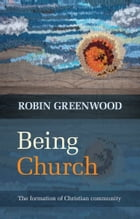 Being Church: The formation of Christian community by The Revd canon Robin Greenwood