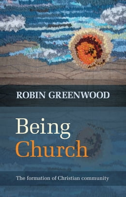 Book Being Church: The formation of Christian community by Robin Greenwood