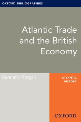 Book Atlantic Trade and the British Economy: Oxford Bibliographies Online Research Guide by Kenneth Morgan