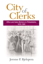 City of Clerks: Office and Sales Workers in Philadelphia, 1870-1920 by Jerome P. Bjelopera
