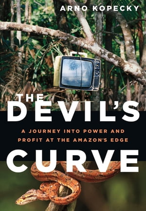 The Devil's Curve: A Journey into Power and Profit at the Amazon's Edge by Arno Kopecky