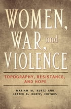Women, War, and Violence: Topography, Resistance, and Hope [2 volumes]: Topography, Resistance, and…