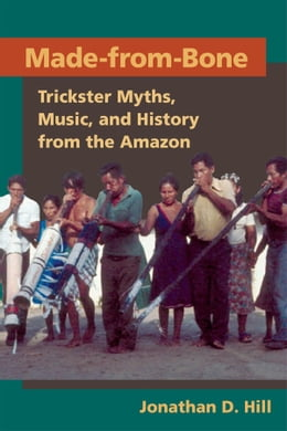 Book Made from Bone: Trickster Myths, Music, and History from the Amazon by Jonathan D. Hill