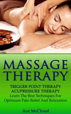 Massage Therapy: Trigger Point Therapy: Acupressure Therapy: Learn The Best Techniques For Optimum Pain Relief And Relaxation by Ace McCloud