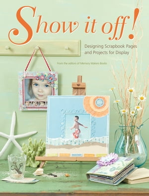 Show It Off: Scrapbook Pages And Projects To Display Scrapbook Pages And Projects To Display