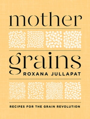 Mother Grains: Recipes for the Grain Revolution