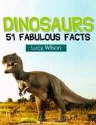 Dinosaurs: 51 Fabulous Facts: 51 Fabulous Facts, #2 by Lucy Wilson