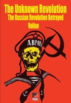 THE UNKNOWN REVOLUTION: The Russian Revolution Betrayed by VOLINE