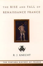 The Rise and Fall of Renaissance France (Text Only) by R. J. Knecht