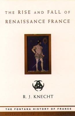 Book The Rise and Fall of Renaissance France (Text Only) by R. J. Knecht