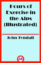 Hours of Exercise in the Alps (Illustrated) by John Tyndall