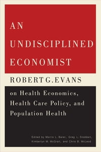 An Undisciplined Economist: Robert G. Evans on Health Economics, Health Care Policy, and Population…