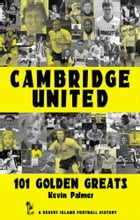 Cambridge United: 101 Golden Greats 1921-2002 by Kevin Palmer
