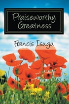 Praise Worthy Greatness: Secrets from God's Maximal Greatness by Francis Bestman Isugu