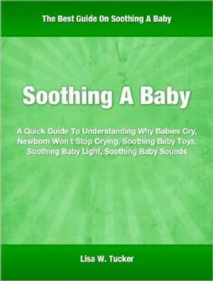 Soothing A Baby A Quick Guide To Understanding Why Babies Cry,  Newborn Won t Stop Crying,  Soothing Baby Toys,  Soothing Baby Light,  Soothing Baby Sound