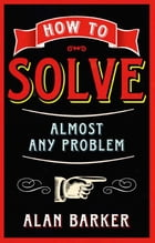 How to Solve Almost Any Problem by Alan Barker
