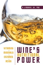 Wine's Nutritional Power: Vitamins Minerals Enzymes Acids by A J Morris