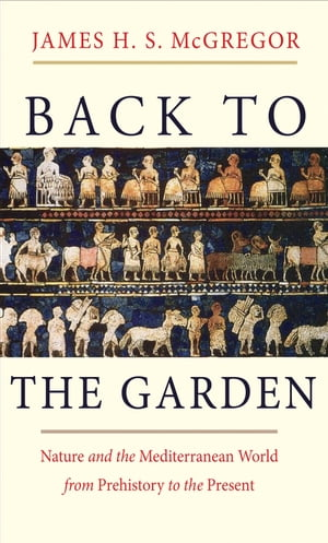 Back to the Garden Nature and the Mediterranean World from Prehistory to the Present
