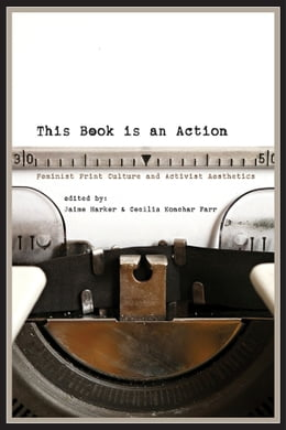 Book This Book Is an Action: Feminist Print Culture and Activist Aesthetics by Jaime Harker