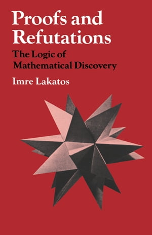 Proofs and Refutations The Logic of Mathematical Discovery