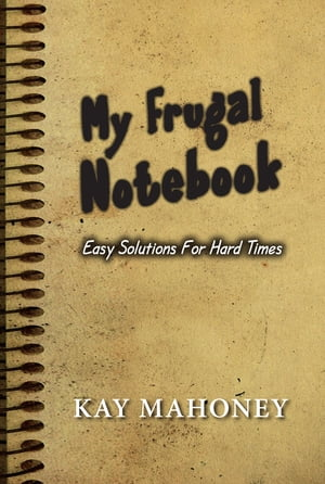 My Frugal Notebook: Easy Solutions For Hard Times by Kay H. Mahoney
