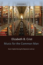 Music for the Common Man : Aaron Copland during the Depression and War: Aaron Copland during the Depression and War by Elizabeth Bergman Crist