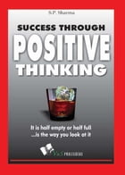 Success Through Positive Thinking: It is half empty or half full is the way you look at it by S.P. Sharma