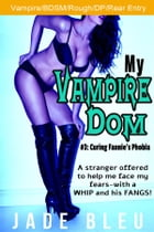 My Vampire Dom #3: Curing Fannie's Phobia by Jade Bleu