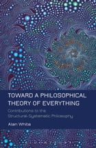 Toward a Philosophical Theory of Everything: Contributions to the Structural-Systematic Philosophy by Professor Alan White