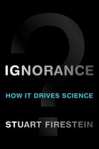 Ignorance:How It Drives Science: How It Drives Science