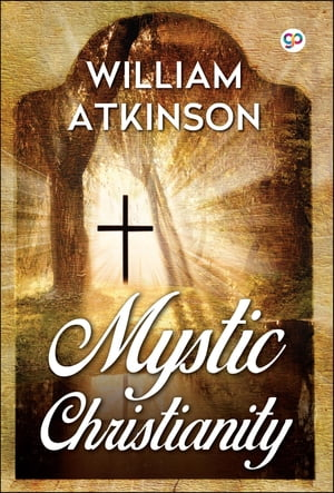 Mystic Christianity: The Inner Teachings of the Master by William Walker Atkinson