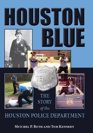 Houston Blue The Story of the Houston Police Department