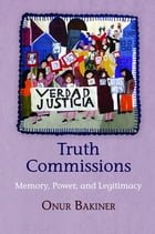 Truth Commissions: Memory, Power, and Legitimacy by Onur Bakiner