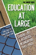Education-at-Large: Student Life and Activities in Singapore 19451965 by Siao See Teng