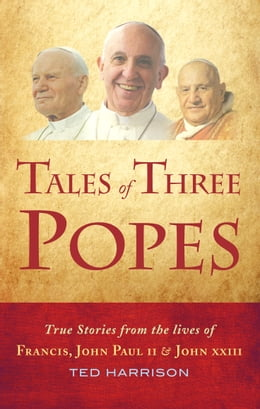 Book Tales of Three Popes: True stories from the lives of Francis, John Paul II and John XXIII by Ted Harrison