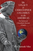 The Legacy of Christopher Columbus in the Americas: New Nations and a Transatlantic Discourse of Empire by Elise Bartosik-Velez