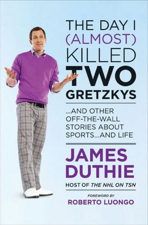 The Day I (Almost) Killed Two Gretzkys: And Other Off-the-Wall Stories About Sports...and Life