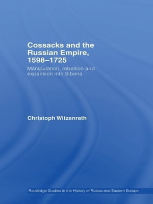 Cossacks and the Russian Empire,  1598?1725 Manipulation,  Rebellion and Expansion into Siberia