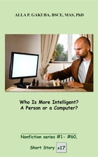 Who Is More Intelligent? A Person or a Computer?: SHORT STORY # 17. Nonfiction series #1- # 60 by Alla P. Gakuba