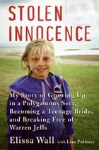 Stolen Innocence: My Story of Growing Up in a Polygamous Sect, Becoming a Teenage Bride, and Breaking Free of Warren J by Elissa Wall