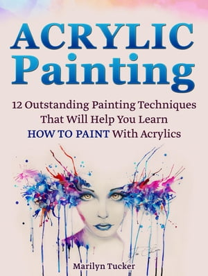 Acrylic Painting: 12 Outstanding Painting Techniques Will Help You Learn How to Paint With Acrylics