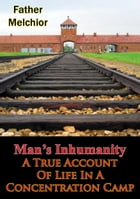 Man's Inhumanity - A True Account Of Life In A Concentration Camp by Father Melchior
