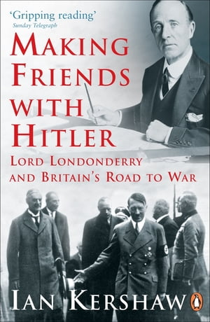 Making Friends with Hitler Lord Londonderry and Britain's Road to War